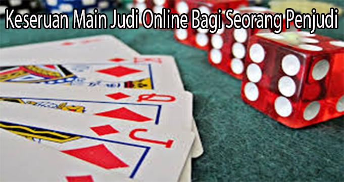 Keseruan Main Judi Online Bagi Seorang Penjudi