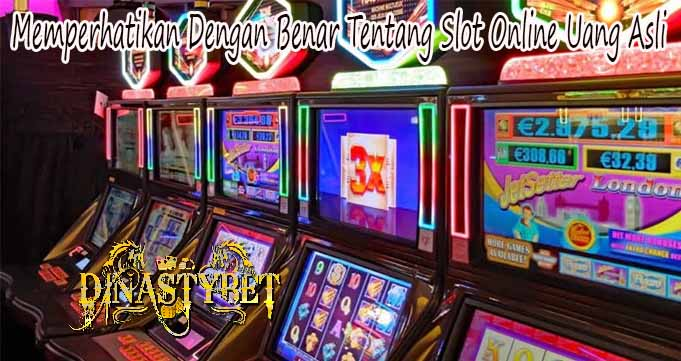 Memperhatikan Dengan Benar Tentang Slot Online Uang Asli